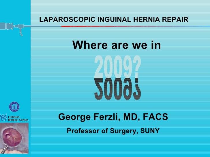 LAPAROSCOPIC INGUINAL HERNIA REPAIR George Ferzli, MD, FACS Professor of Surgery, SUNY Where are we in 2009? 2009?