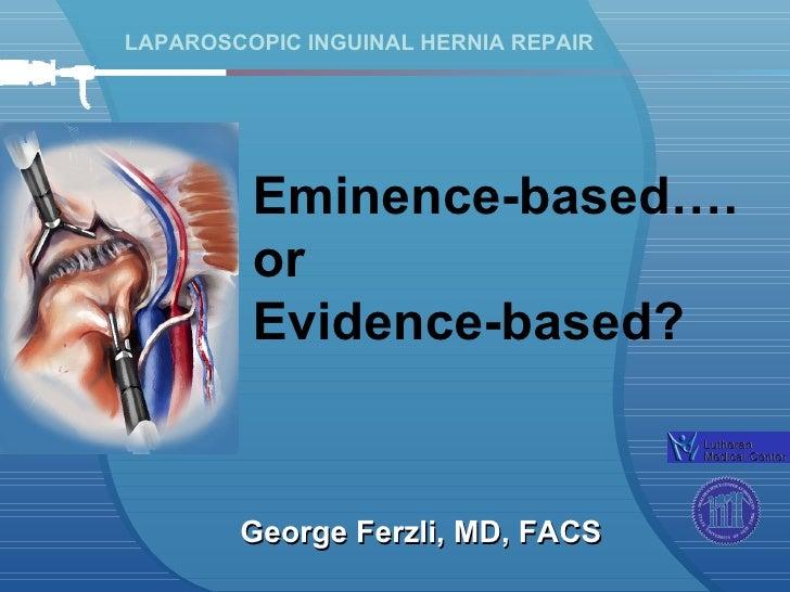 LAPAROSCOPIC INGUINAL HERNIA REPAIR George Ferzli, MD, FACS Eminence-based…. or  Evidence-based?