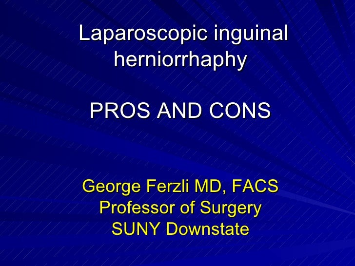 Laparoscopic inguinal herniorrhaphy PROS AND CONS George Ferzli MD, FACS Professor of Surgery SUNY Downstate