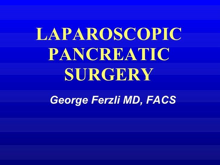 LAPAROSCOPIC PANCREATIC SURGERY George Ferzli MD, FACS