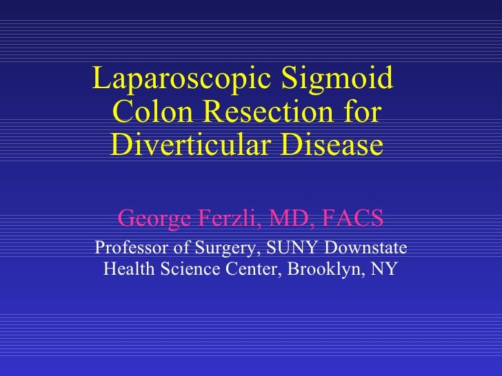 Laparoscopic Sigmoid  Colon Resection for Diverticular Disease George Ferzli, MD, FACS Professor of Surgery, SUNY Downstat...
