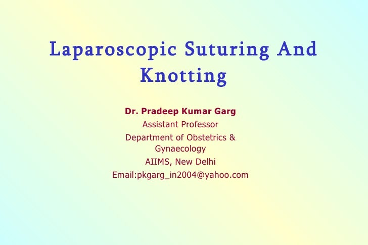 Laparoscopic Suturing And Knotting Dr. Pradeep Kumar Garg Assistant Professor Department of Obstetrics & Gynaecology AIIMS...