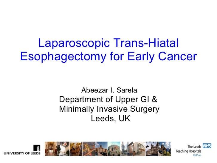 Laparoscopic Trans-Hiatal Esophagectomy for Early Cancer Abeezar I. Sarela Department of Upper GI &  Minimally Invasive Su...