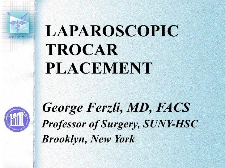 LAPAROSCOPIC  TROCAR PLACEMENT George Ferzli, MD, FACS Professor of Surgery, SUNY-HSC Brooklyn, New York