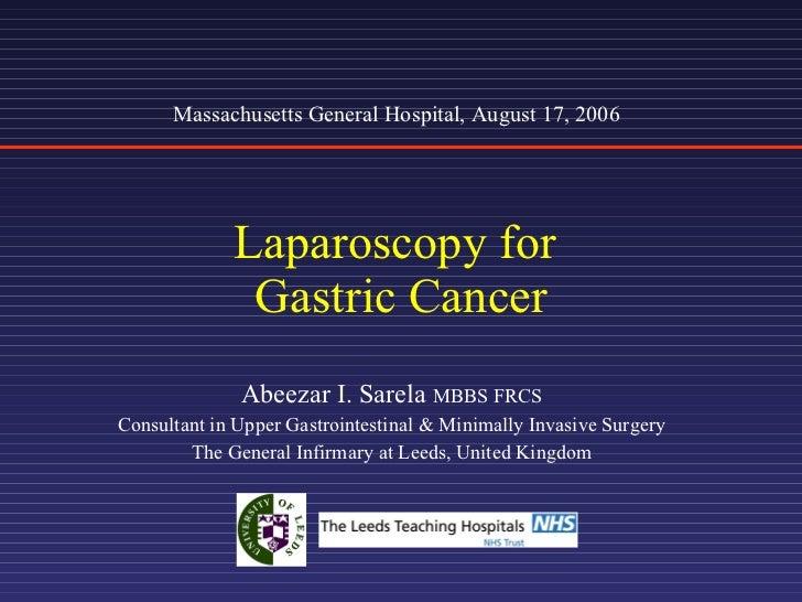 Laparoscopy for  Gastric Cancer Abeezar I. Sarela  MBBS FRCS Consultant in Upper Gastrointestinal & Minimally Invasive Sur...
