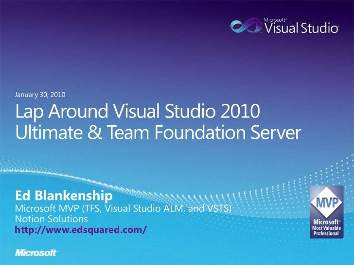Lap Around Visual Studio 2010 Ultimate & Team Foundation Server<br />Ed Blankenship<br />Microsoft MVP (TFS, Visual Studio...