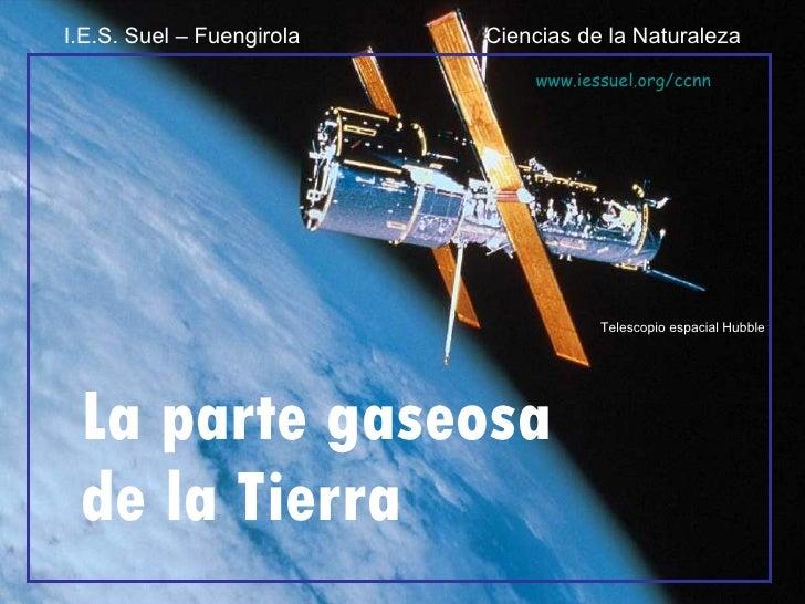 La parte gaseosa de la Tierra Telescopio espacial Hubble I.E.S. Suel – Fuengirola  Ciencias de la Naturaleza www.iessuel.o...