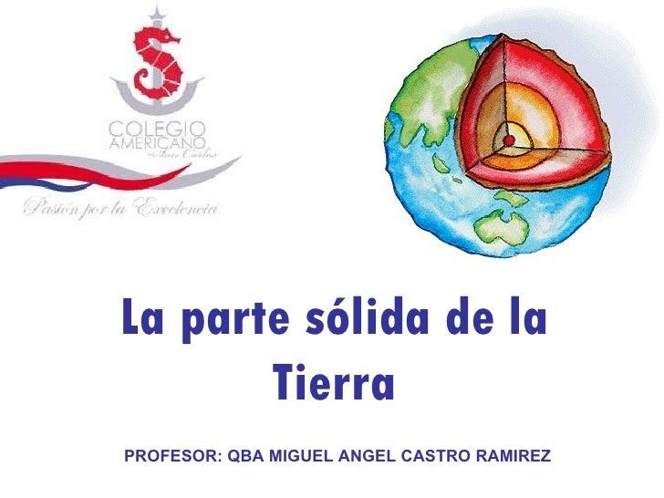 La parte sólida de la Tierra PROFESOR: QBA MIGUEL ANGEL CASTRO RAMIREZ