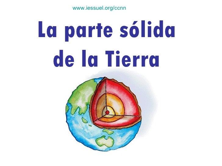 www.iessuel.org/ccnn La parte sólida de la Tierra