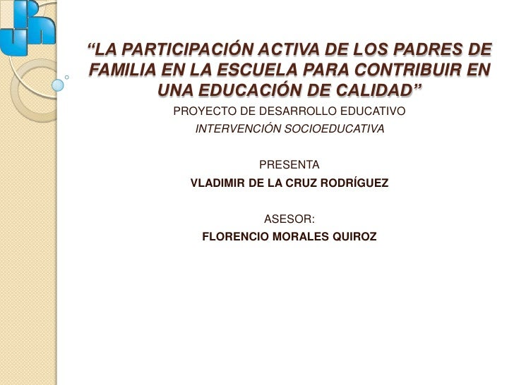 """""""LA PARTICIPACIÓN ACTIVA DE LOS PADRES DE FAMILIA EN LA ESCUELA PARA CONTRIBUIR EN UNA EDUCACIÓN DE CALIDAD""""<br />PROYECTO..."""