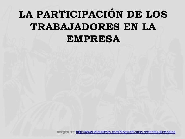 LA PARTICIPACIÓN DE LOS TRABAJADORES EN LA EMPRESA Imagen de: http://www.letraslibres.com/blogs/articulos-recientes/sindic...