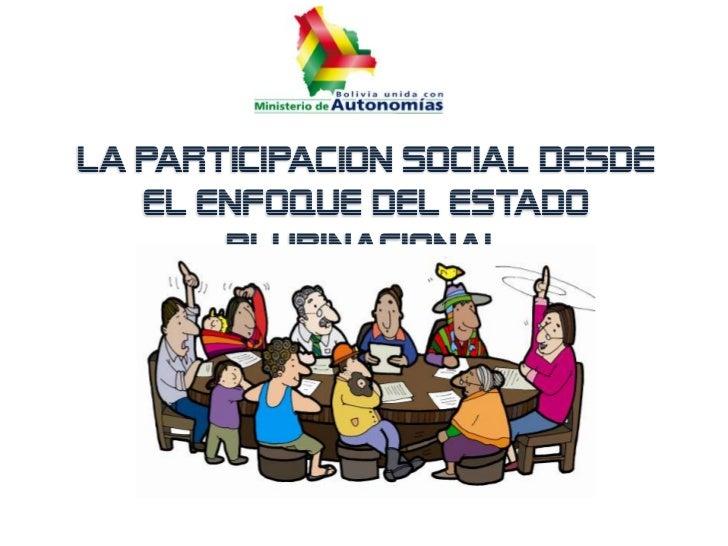LA PARTICIPACION SOCIAL DESDE   EL ENFOQUE DEL ESTADO       PLURINACIONAL