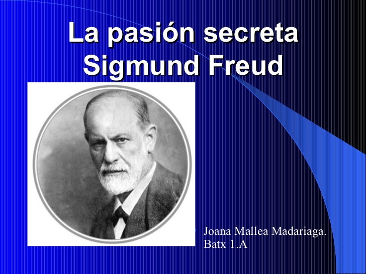 La pasión secreta Sigmund Freud <ul><li>Joana Mallea Madariaga. Batx 1.A </li></ul>