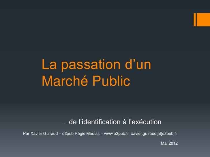 La passation d'un         Marché Public                     …   de l'identification à l'exécutionPar Xavier Guiraud – o2pu...