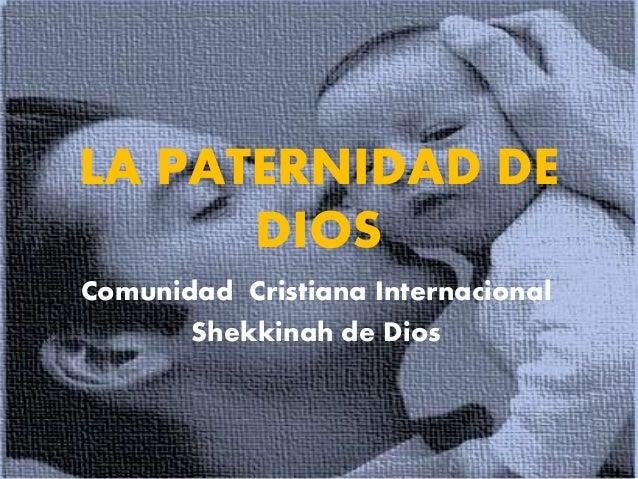 LA PATERNIDAD DE DIOS Comunidad Cristiana Internacional Shekkinah de Dios