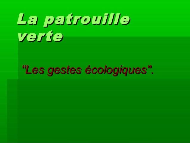 "La patrouilleLa patrouille verteverte ""Les gestes écologiques"".""Les gestes écologiques""."