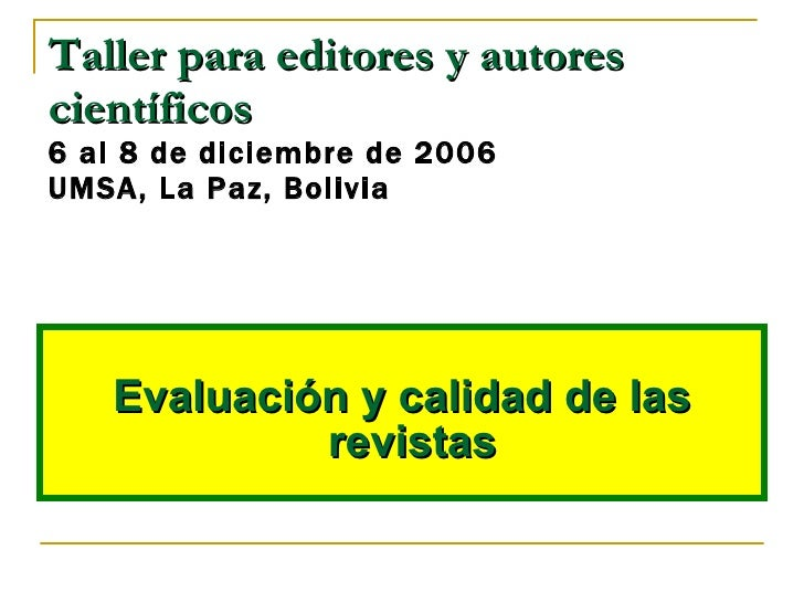 <ul><li>Evaluación y calidad de las revistas   </li></ul>Taller para editores y autores científicos 6 al 8 de diciembre de...