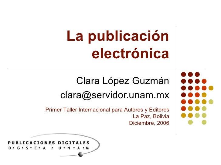 La publicación electrónica Clara López Guzmán [email_address] Primer Taller Internacional para Autores y Editores La Paz, ...