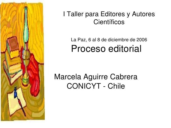 Proceso editorial Marcela Aguirre Cabrera CONICYT - Chile I Taller para Editores y Autores Científicos La Paz, 6 al 8 de d...
