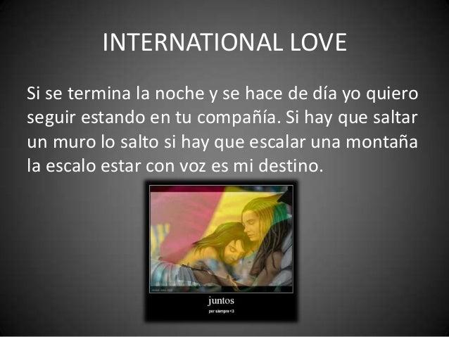 INTERNATIONAL LOVESi se termina la noche y se hace de día yo quieroseguir estando en tu compañía. Si hay que saltarun muro...