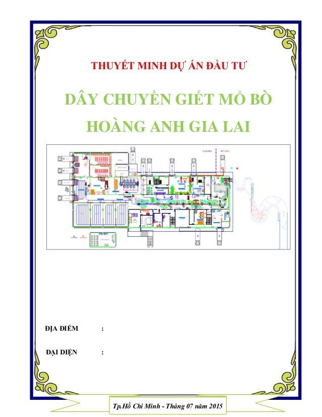 THUYẾT MINH DỰ ÁN ĐẦU TƢ DÂY CHUYỀN GIẾT MỔ BÒ HOÀNG ANH GIA LAI ĐỊA ĐIỂM : ĐẠI DIỆN : Tp.Hồ Chí Minh - Tháng 07 năm 2015