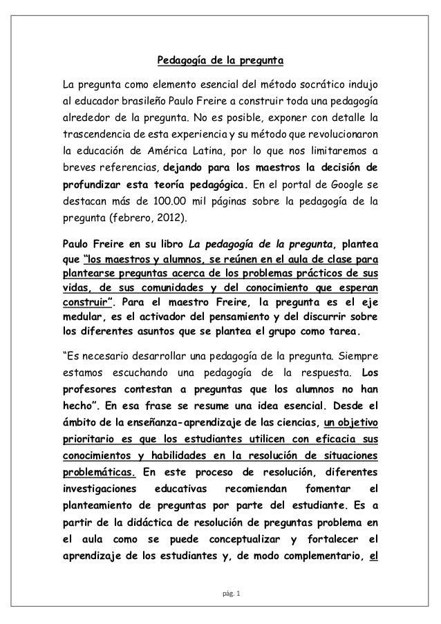 pág. 1 Pedagogía de la pregunta La pregunta como elemento esencial del método socrático indujo al educador brasileño Paulo...