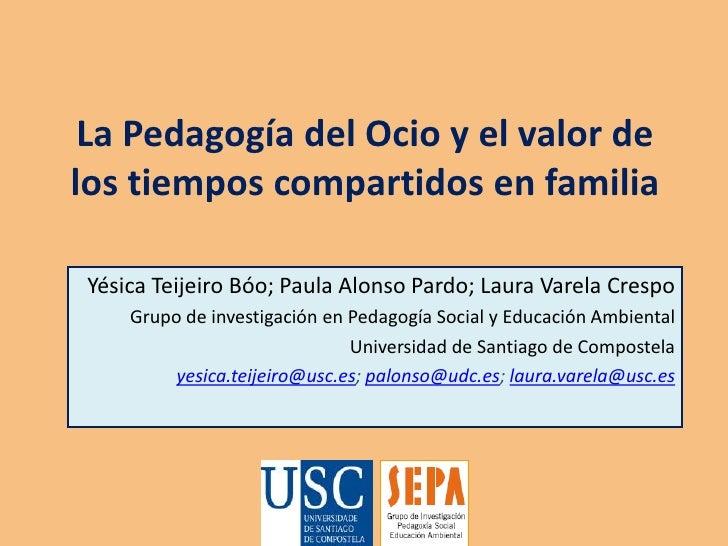 La Pedagogía del Ocio y el valor de los tiempos compartidos en familia<br />YésicaTeijeiroBóo; Paula Alonso Pardo; Laura V...