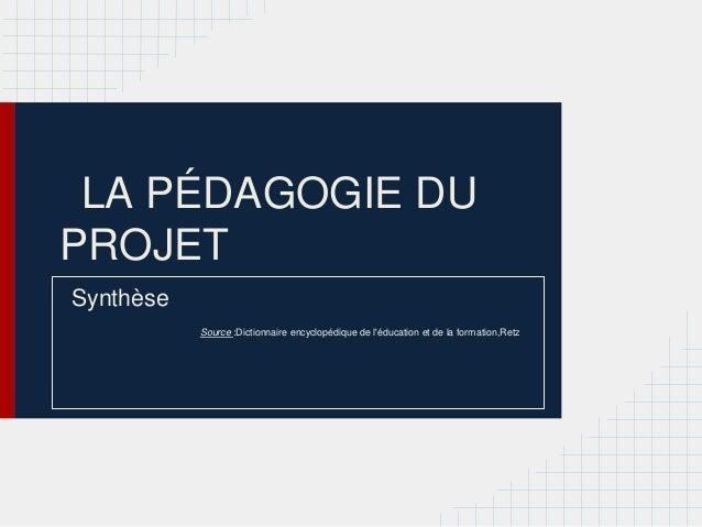 LA PÉDAGOGIE DUPROJETSynthèse           Source :Dictionnaire encyclopédique de léducation et de la formation,Retz