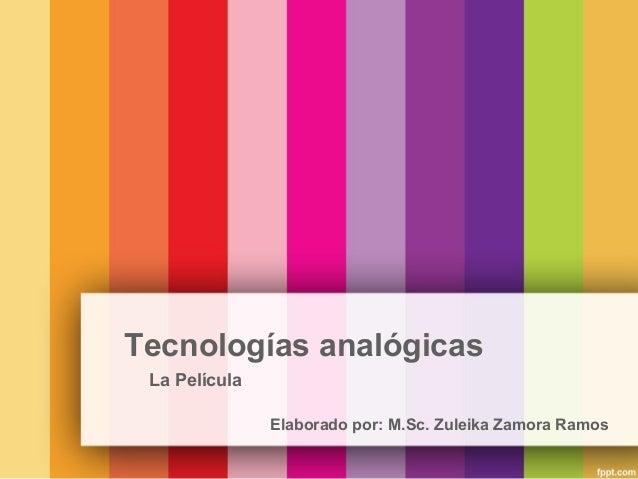 Tecnologías analógicas La Película Elaborado por: M.Sc. Zuleika Zamora Ramos