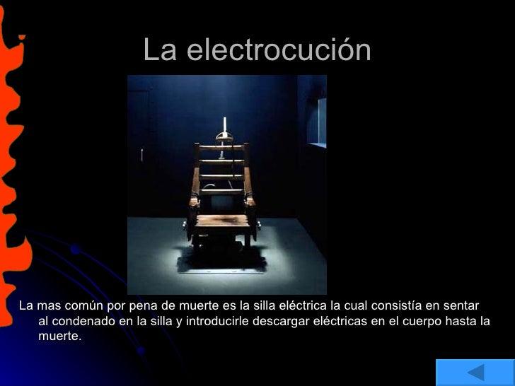 La electrocución <ul><li>La mas común por pena de muerte es la silla eléctrica la cual consistía en sentar al condenado en...