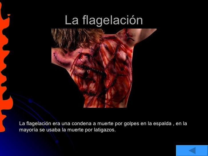 La flagelación La flagelación era una condena a muerte por golpes en la espalda , en la mayoría se usaba la muerte por lat...