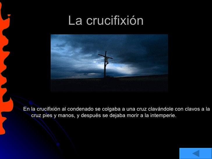 La crucifixión <ul><li>En la crucifixión al condenado se colgaba a una cruz clavándole con clavos a la cruz pies y manos, ...
