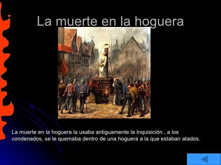La muerte en la hoguera La muerte en la hoguera la usaba antiguamente la Inquisición , a los condenados, se le quemaba den...