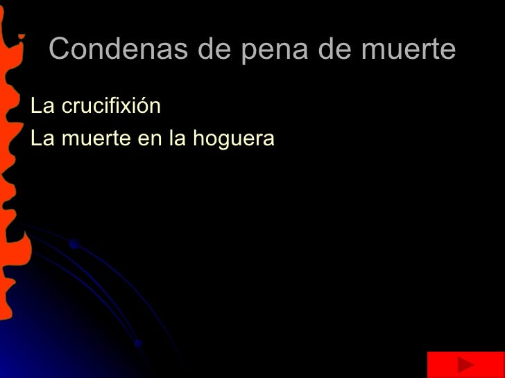 Condenas de pena de muerte <ul><li>La crucifixión  </li></ul><ul><li>La muerte en la hoguera  </li></ul>