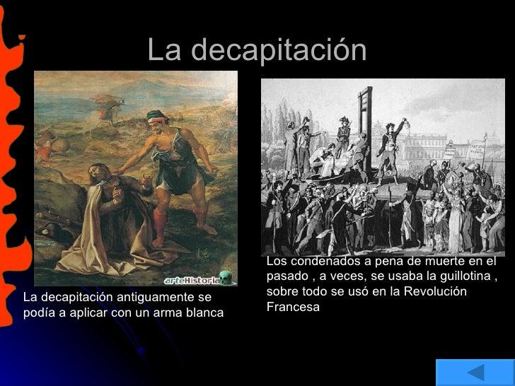 La decapitación La decapitación antiguamente se podía a aplicar con un arma blanca Los condenados a pena de muerte en el p...