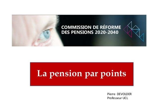 La pension par points Pierre DEVOLDER Professeur UCL