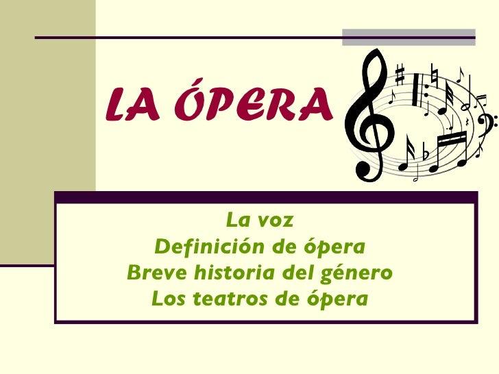 LA ÓPERA La voz Definición de ópera Breve historia del género Los teatros de ópera