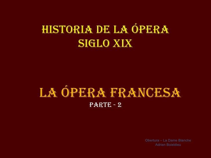 Historia de la Ópera      siGlo XiXla Ópera FraNCesa       parte - 2                   Obertura – La Dame Blanche         ...