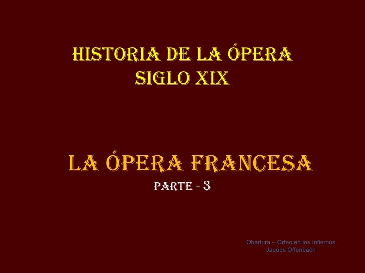 Historia de la Ópera      siGlo XiXla Ópera FraNCesa       parte - 3                   Obertura – Orfeo en los Infiernos  ...