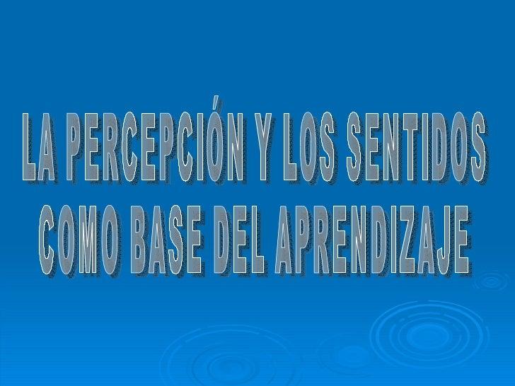 LA PERCEPCIÓN Y LOS SENTIDOS  COMO BASE DEL APRENDIZAJE