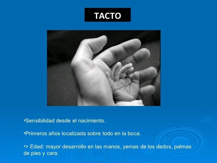 TACTO <ul><li>Sensibilidad desde el nacimiento. </li></ul><ul><li>Primeros años localizada sobre todo en la boca. </li></u...