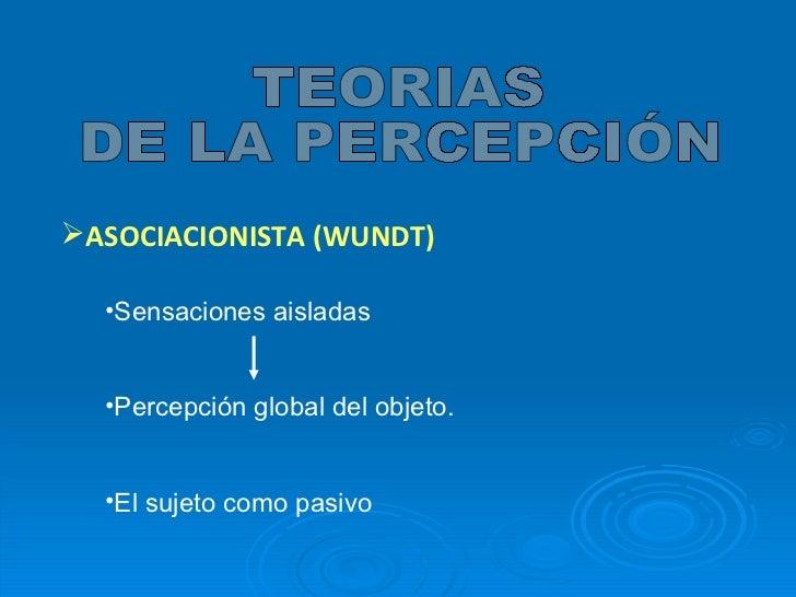 <ul><li>ASOCIACIONISTA (WUNDT) </li></ul>TEORIAS DE LA PERCEPCIÓN <ul><li>Sensaciones aisladas </li></ul><ul><li>Percepció...