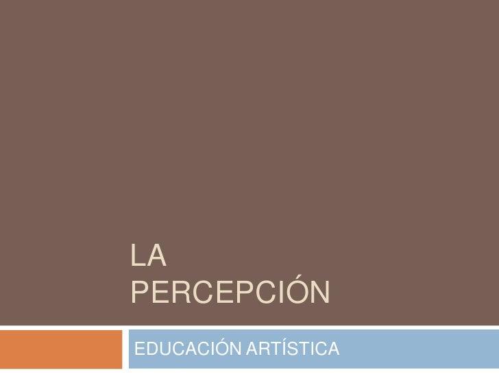 LA PERCEPCIÓN<br />EDUCACIÓN ARTÍSTICA<br />