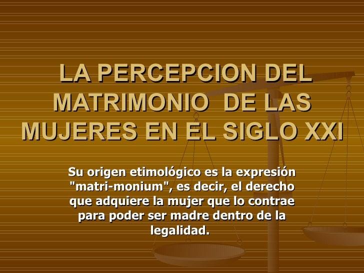 """LA PERCEPCION DEL MATRIMONIO  DE LAS MUJERES EN EL SIGLO XXI Su origen etimológico es la expresión """"matri-monium&quot..."""