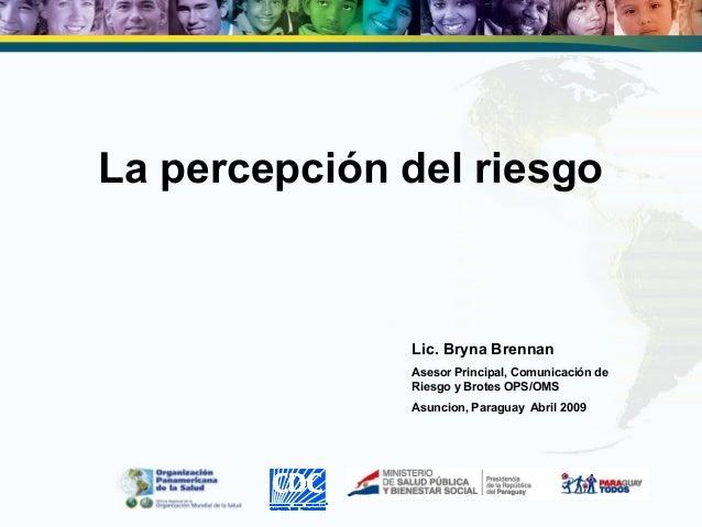 La percepción del riesgo Lic. Bryna Brennan Asesor Principal, Comunicación de Riesgo y Brotes OPS/OMS Asuncion, Paraguay A...