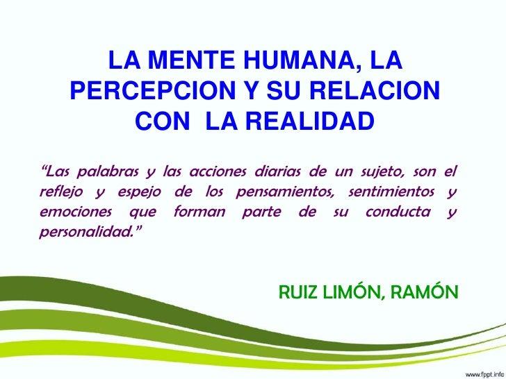 """LA MENTE HUMANA, LA PERCEPCION Y SU RELACION CON  LA REALIDAD<br />""""Las palabras y las acciones diarias de un sujeto, son ..."""