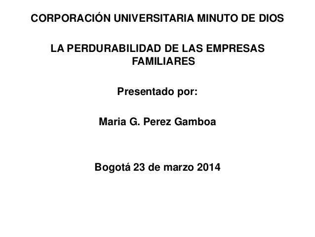 CORPORACIÓN UNIVERSITARIA MINUTO DE DIOS LA PERDURABILIDAD DE LAS EMPRESAS FAMILIARES Presentado por: Maria G. Perez Gambo...