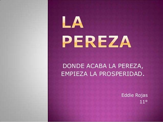 DONDE ACABA LA PEREZA, EMPIEZA LA PROSPERIDAD. Eddie Rojas 11°