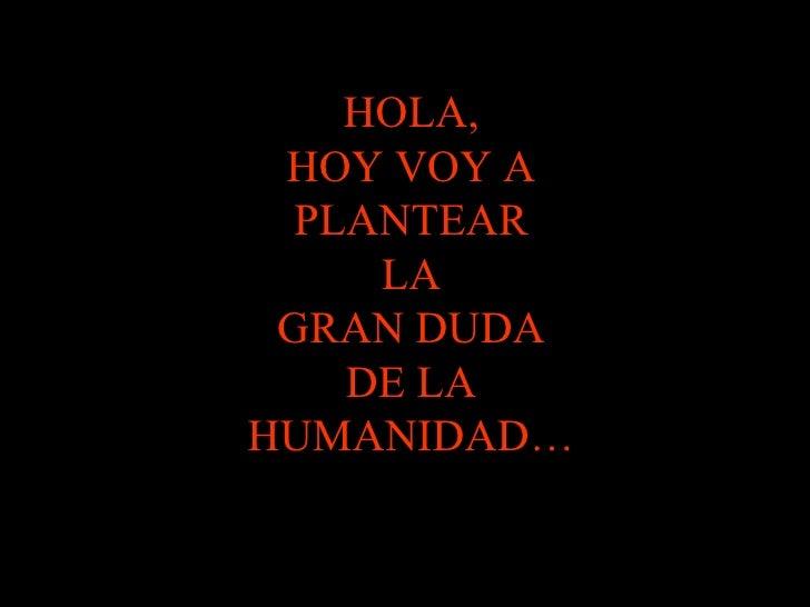 HOLA, HOY VOY A PLANTEAR LA GRAN DUDA DE LA HUMANIDAD…