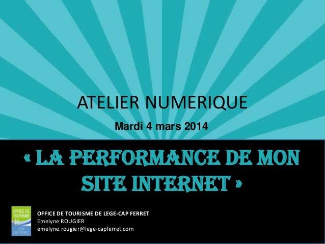 ATELIER NUMERIQUE Mardi 4 mars 2014  « La performance de mon site internet » OFFICE DE TOURISME DE LEGE-CAP FERRET Emelyne...
